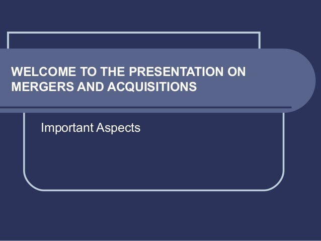 WELCOME TO THE PRESENTATION ON MERGERS AND ACQUISITIONS Important Aspects