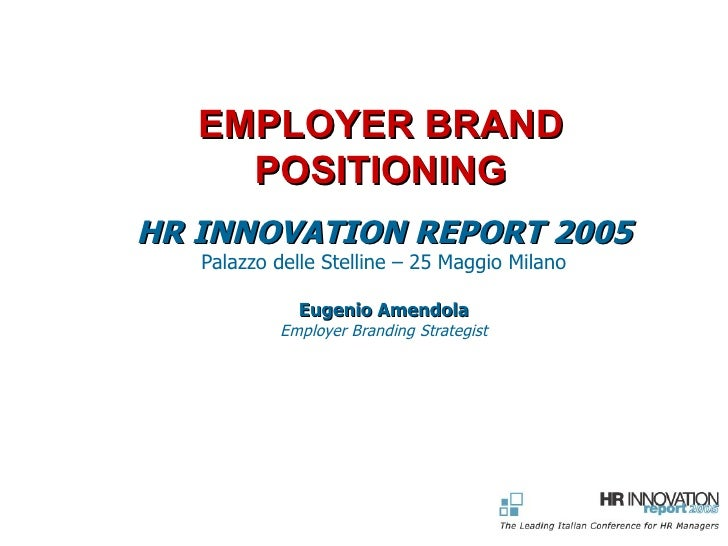 EMPLOYER BRAND POSITIONING HR INNOVATION REPORT 2005 Palazzo delle Stelline – 25 Maggio Milano Eugenio Amendola Employer B...