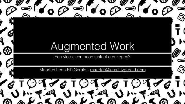 Augmented Work Een vloek, een noodzaak of een zegen? Maarten Lens-FitzGerald - maarten@lens-fitzgerald.com