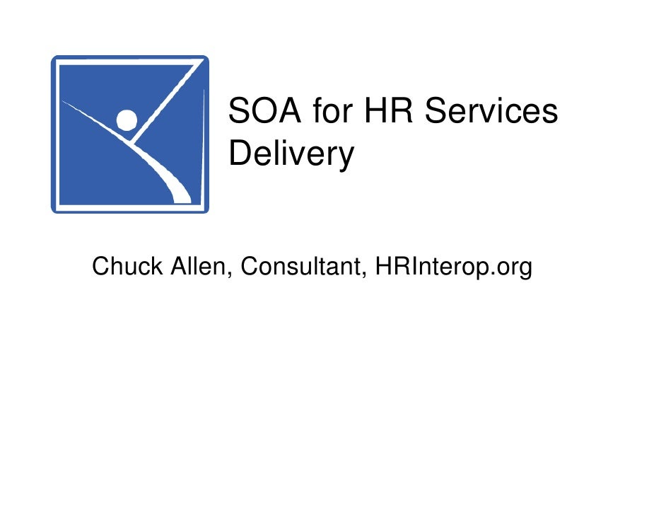 SOA for HR Services            Delivery   Chuck Allen, Consultant, HRInterop.org