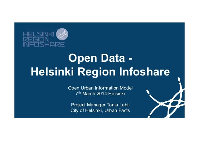 Open Data Helsinki Region Infoshare Open Urban Information Model 7th March 2014 Helsinki Project Manager Tanja Lahti City ...