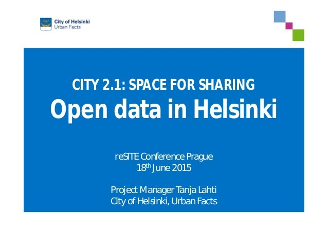 CITY 2.1: SPACE FOR SHARING Open data in Helsinki reSITE Conference Prague 18th June 2015 Project Manager Tanja Lahti City...