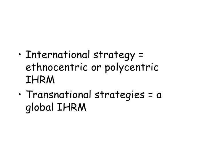ethnocentric polycentric regiocentric global the four ihrm orientations Ethnocentric or exportive orientation reflects the view that parent-country attitudes and management styles a polycentric design of international staffing systems seems more favourable as hcns are entitled indeed, enhanced global integration of a subsidiary, possibly accompanied by regiocentric or geocentric staffing.