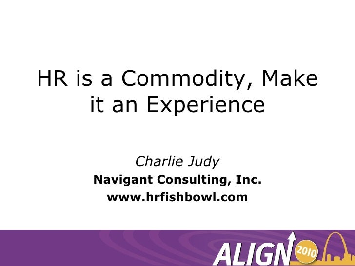 HR is a Commodity, Make it an Experience Charlie Judy Navigant Consulting, Inc. www.hrfishbowl.com
