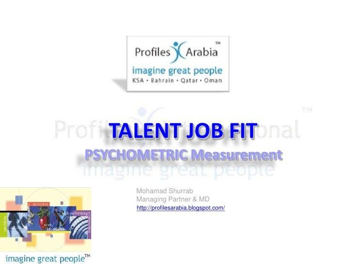 TALENT JOB FIT<br />PSYCHOMETRIC Measurement<br />Mohamad Shurrab<br />Managing Partner & MD<br />http://profilesarabia.bl...