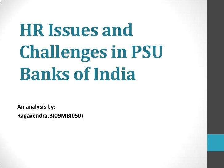 HR Issues andChallenges in PSUBanks of IndiaAn analysis by:Ragavendra.B(09MBI050)