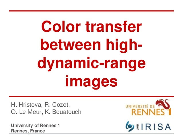 Color transfer between high- dynamic-range images H. Hristova, R. Cozot, O. Le Meur, K. Bouatouch University of Rennes 1 R...