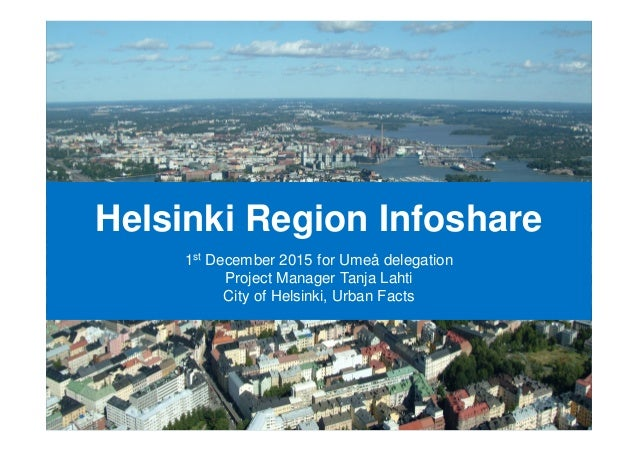Helsinki Region Infoshare 1st December 2015 for Umeå delegation Project Manager Tanja Lahti City of Helsinki, Urban Facts