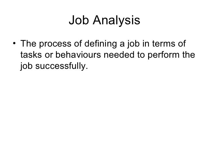 Job Analysis• The process of defining a job in terms of  tasks or behaviours needed to perform the  job successfully.