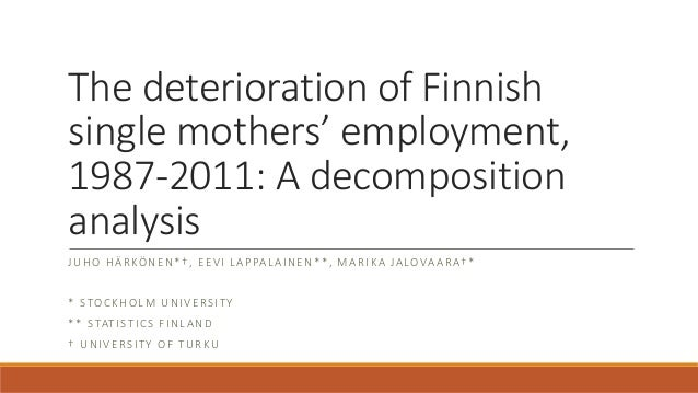 The deterioration of Finnish single mothers' employment, 1987-2011: A decomposition analysis JUHO HÄRKÖNEN*†, EEVI LAPPALA...