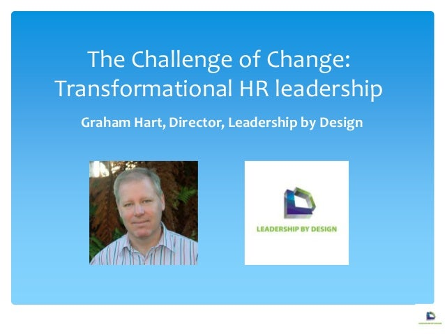 The Challenge of Change:Transformational HR leadershipGraham Hart, Director, Leadership by Design