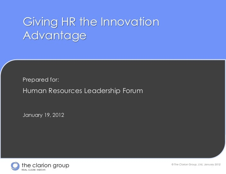 Giving HR the InnovationAdvantagePrepared for:Human Resources Leadership ForumJanuary 19, 2012the clarion group           ...