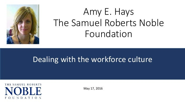 Amy E. Hays The Samuel Roberts Noble Foundation Dealing with the workforce culture May 17, 2016