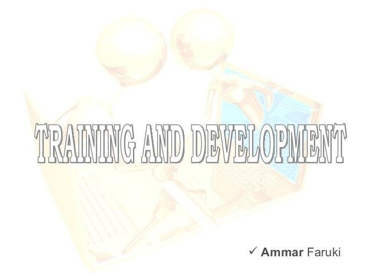 TRAINING AND DEVELOPMENT <ul><li>Ammar  Faruki </li></ul>