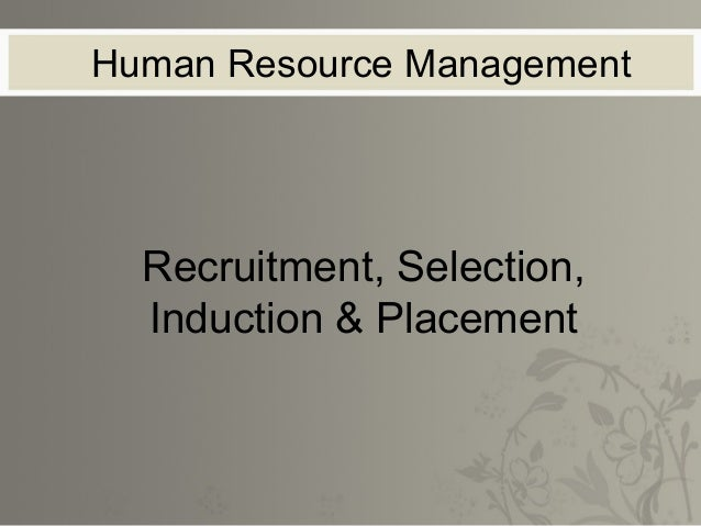 Human Resource Management  Recruitment, Selection,  Induction & Placement