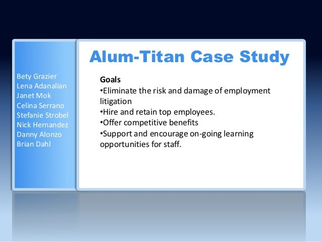 Alum-Titan Case StudyBety Grazier        GoalsLena Adanalian                    •Eliminate the risk and damage of employme...