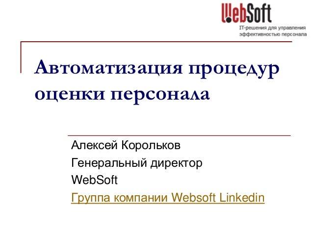 Автоматизация процедур оценки персонала Алексей Корольков Генеральный директор WebSoft Группа компании Websoft Linkedin