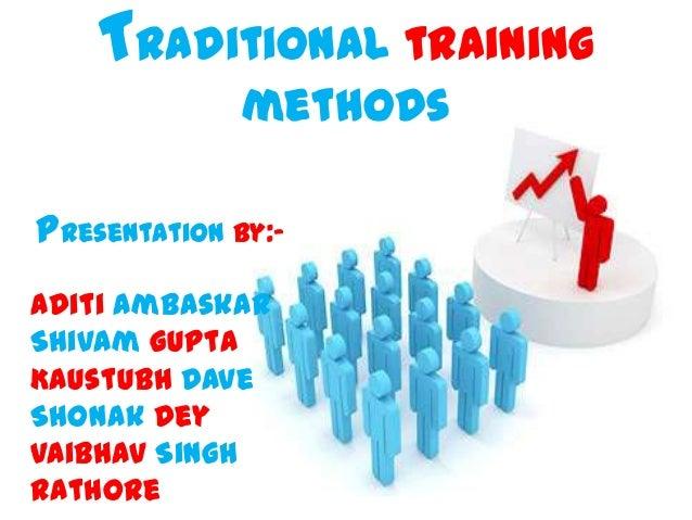 Traditional training methods Presentation by:Aditi Ambaskar Shivam Gupta Kaustubh Dave Shonak Dey Vaibhav Singh Rathore