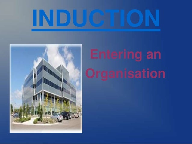 INDUCTION  Entering an  Organisation