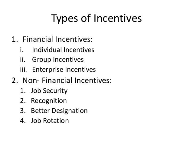 types of incentives An incentive is an object, item of value or desired action or event that spurs an employee to do more of whatever was encouraged by the employer through the chosen incentive you want to manage your incentives in such a way that you do not create entitled employees.