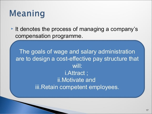 wage and salary administration policies in The best way to start is to take a good look at your pay policies and, if you don't   salary structure, pay grades and bonus plans – ensure objective criteria are.
