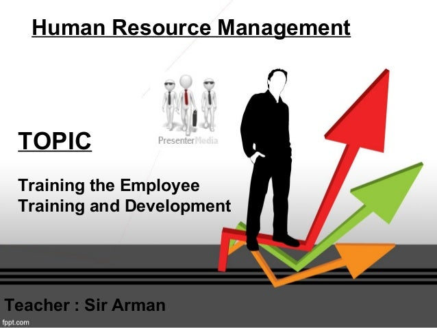 TOPIC Training the Employee Training and Development Human Resource Management Teacher : Sir Arman