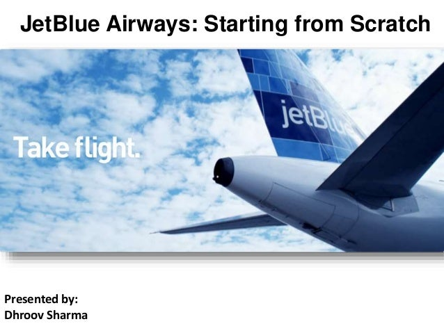 jetblue airways starting from scratch 2 essay Jetblue airways: starting from scratch - jetblue airlines, the modern entrant in the flight companies industry went from the preliminary development on the organizational existence circuit.