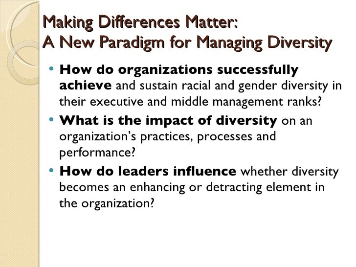 making differences matter a new paradigm for managing diversity Making differences matter: a new paradigm for managing diversity a more diverse workforce, will increase organizational effectiveness lift morale, bring greater access to new segments for the marketplace, and enhance productivity numerous and varied initiatives to increase diversity in corporate american have been under way for more than two.