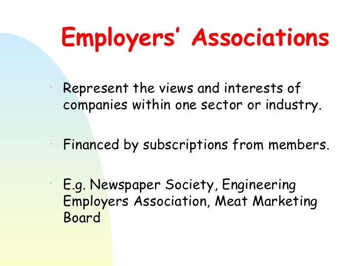 Employers' Associations <ul><li>Represent the views and interests of companies within one sector or industry. </li></ul><u...