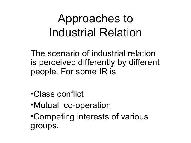 unitary approach to industrial relation 7 concept, scope and approaches to industrial relations and the laws made by the state to regulate them the advances made in the field of science and technology also influence the state of.
