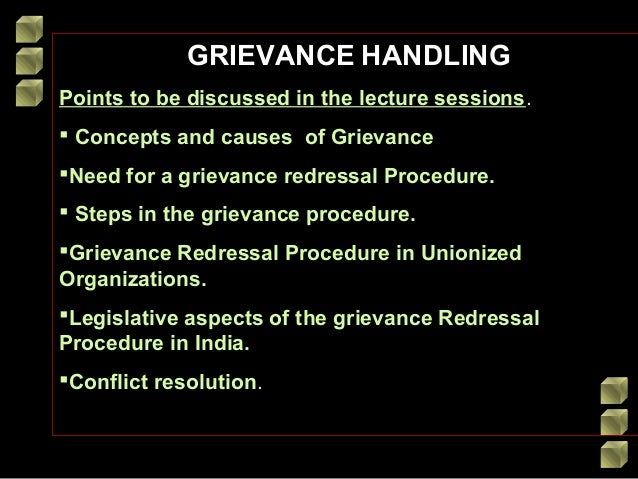 GRIEVANCE HANDLING Points to be discussed in the lecture sessions.  Concepts and causes of Grievance Need for a grievanc...