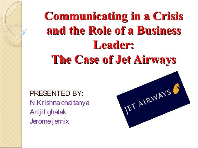 Communicating in a Crisis and the Role of a Business Leader: The Case of Jet Airways PRESENTED BY: N.Krishna chaitanya Ari...