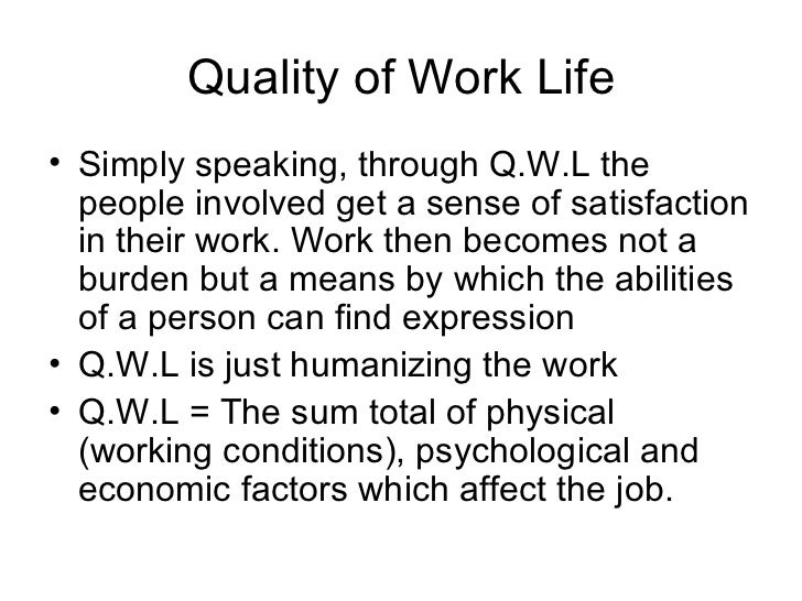 Quality of Work Life <ul><li>Simply speaking, through Q.W.L the people involved get a sense of satisfaction in their work....