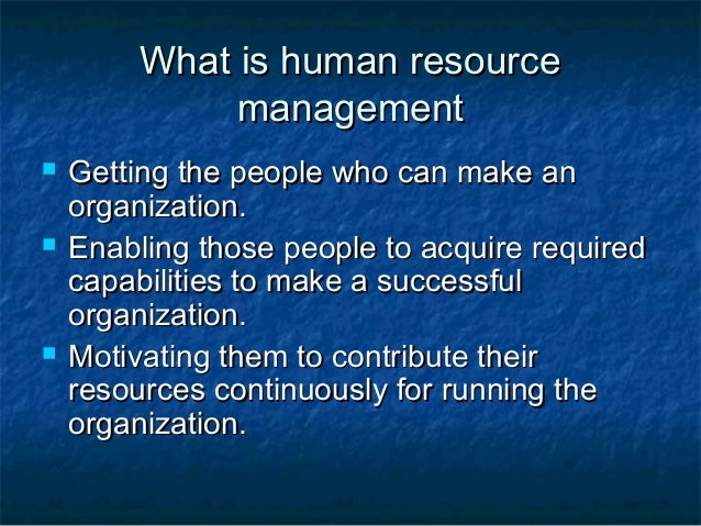 What is human resource              management   Getting the people who can make an    organization.   Enabling those pe...