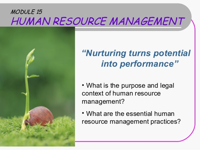 "MODULE 15  HUMAN RESOURCE MANAGEMENT ""Nurturing turns potential into performance"" • What is the purpose and legal context ..."