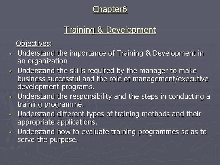 Chapter6                  Training & Development    Objectives:•   Understand the importance of Training & Development in ...