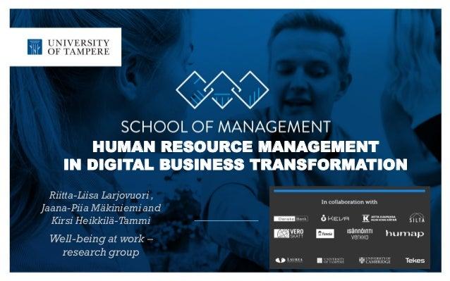 HUMAN RESOURCE MANAGEMENT IN DIGITAL BUSINESS TRANSFORMATION Riitta-Liisa Larjovuori , Jaana-Piia Mäkiniemi and Kirsi Heik...