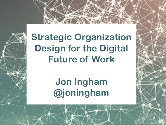 Strategic Organization Design for the Digital Future of Work Jon Ingham @joningham