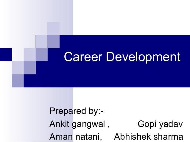 Career Development  Prepared by:Ankit gangwal , Gopi yadav Aman natani, Abhishek sharma