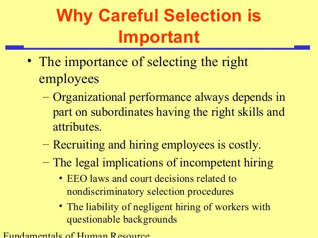 about the importance of employee selection The human resources, or hr, selection process is important because of the production and performance value companies get by making good hires and the high costs of replacing employees following.