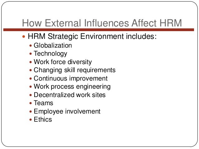 How External Influences Affect HRM  HRM Strategic Environment includes:  Globalization  Technology  Work force diversi...