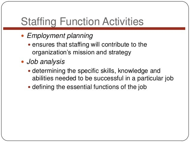 Staffing Function Activities  Employment planning  ensures that staffing will contribute to the  organization's mission ...