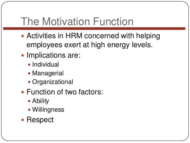 The Motivation Function  Activities in HRM concerned with helping  employees exert at high energy levels.  Implications ...