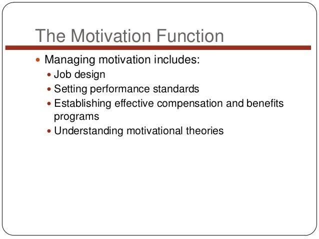 The Motivation Function  Managing motivation includes:  Job design  Setting performance standards  Establishing effect...