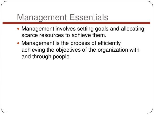 Management Essentials  Management involves setting goals and allocating  scarce resources to achieve them.  Management i...