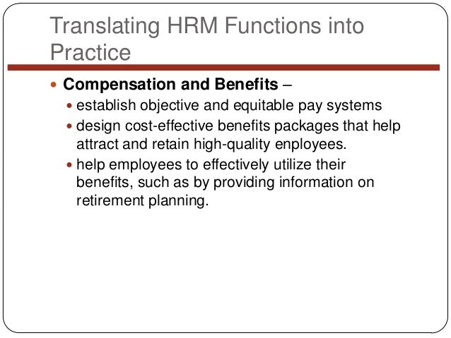 Translating HRM Functions into Practice  Compensation and Benefits –  establish objective and equitable pay systems  de...