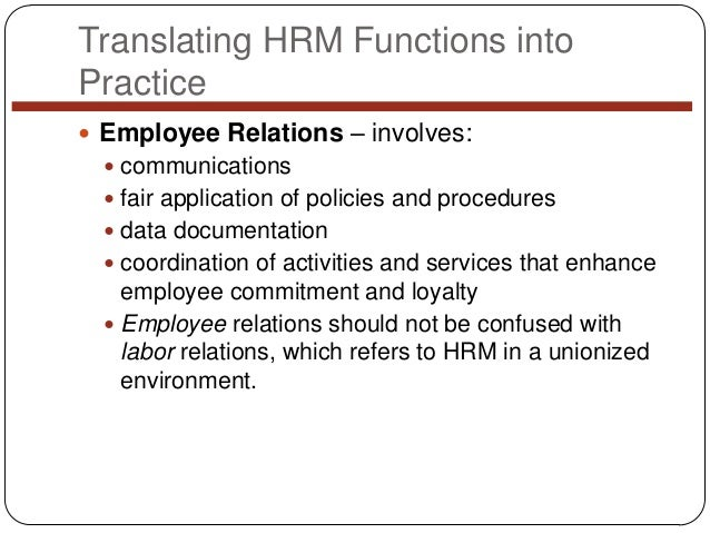 Translating HRM Functions into Practice  Employee Relations – involves:  communications  fair application of policies a...