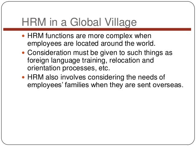 HRM in a Global Village  HRM functions are more complex when  employees are located around the world.  Consideration mus...