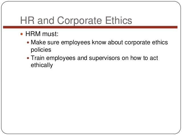 HR and Corporate Ethics  HRM must:  Make sure employees know about corporate ethics  policies  Train employees and supe...