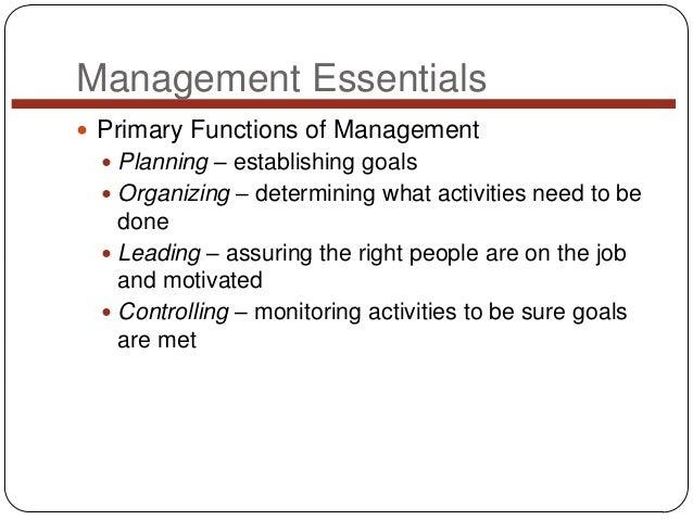 Management Essentials  Primary Functions of Management  Planning – establishing goals  Organizing – determining what ac...
